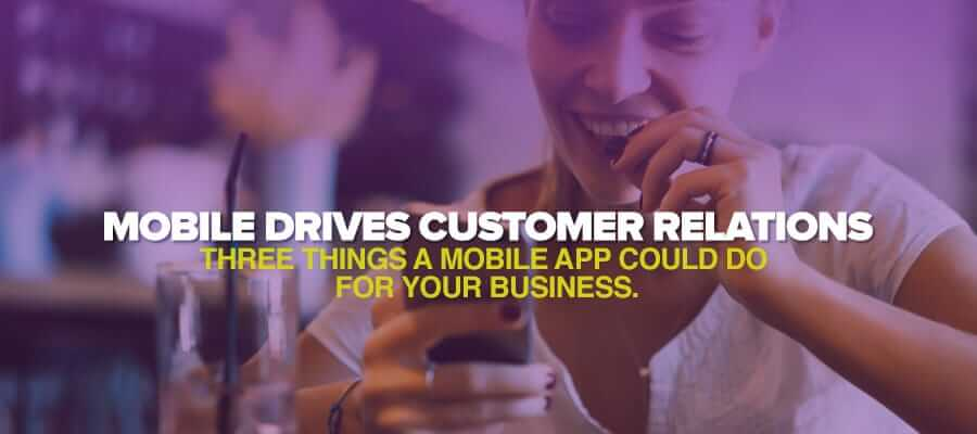 Mobile drives Customer Relations – Three Things a Mobile App could do for your Business