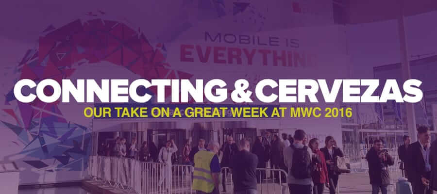 Connecting, Chatting and Cervezas – Our Take On a Great Week at Mobile World Congress 2016